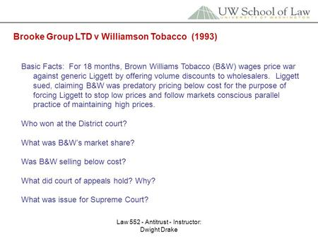 Law 552 - Antitrust - Instructor: Dwight Drake Brooke Group LTD v Williamson Tobacco (1993) Basic Facts: For 18 months, Brown Williams Tobacco (B&W) wages.