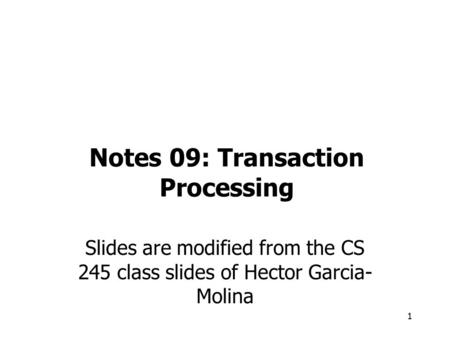 1 Notes 09: Transaction Processing Slides are modified from the CS 245 class slides of Hector Garcia- Molina.