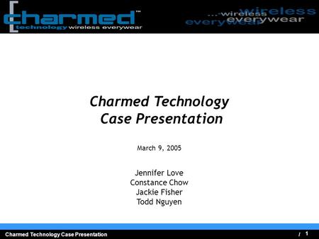 / 1 Charmed Technology Case Presentation Charmed Technology Case Presentation March 9, 2005 Jennifer Love Constance Chow Jackie Fisher Todd Nguyen.