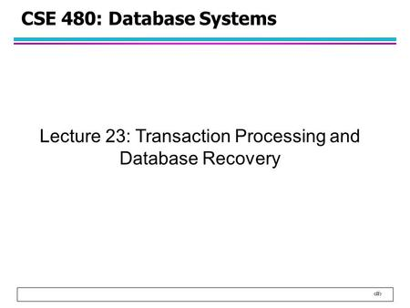 1 CSE 480: Database Systems Lecture 23: Transaction Processing and Database Recovery.