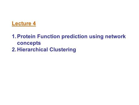 Lecture 4 1.Protein Function prediction using network concepts 2.Hierarchical Clustering.