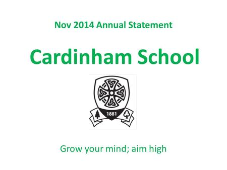 Nov 2014 Annual Statement Cardinham School Grow your mind; aim high.
