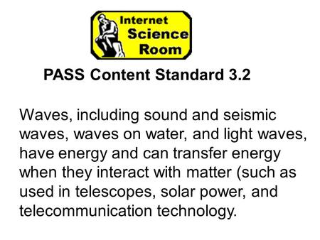 PASS Content Standard 3.2 Waves, including sound and seismic waves, waves on water, and light waves, have energy and can transfer energy when they interact.