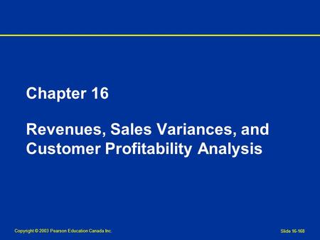 Copyright © 2003 Pearson Education Canada Inc. Slide 16-168 Chapter 16 Revenues, Sales Variances, and Customer Profitability Analysis.