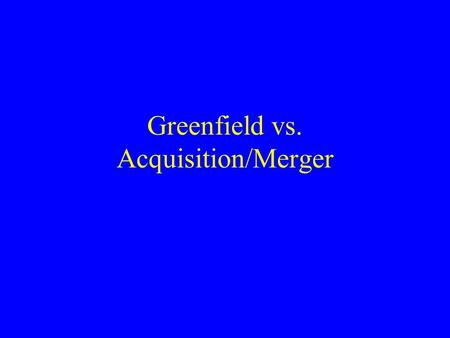 Greenfield vs. Acquisition/Merger. Greenfield vs. Acquisition/merger Foreign operations require bundling imported and local factors Greenfield: the MNE.