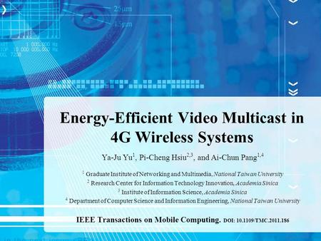 Energy-Efficient Video Multicast in 4G Wireless Systems Ya-Ju Yu 1, Pi-Cheng Hsiu 2,3, and Ai-Chun Pang 1,4 1 Graduate Institute of Networking and Multimedia,