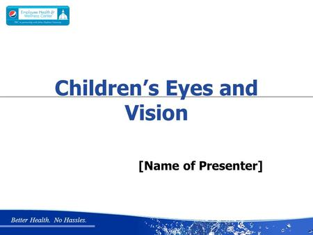 Better Health. No Hassles. [Name of Presenter] Children's Eyes and Vision.