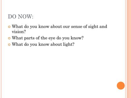 DO NOW: What do you know about our sense of sight and vision? What parts of the eye do you know? What do you know about light?