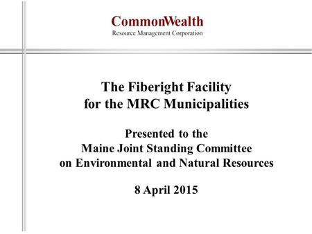 The Fiberight Facility for the MRC Municipalities Presented to the Maine Joint Standing Committee on Environmental and Natural Resources 8 April 2015.