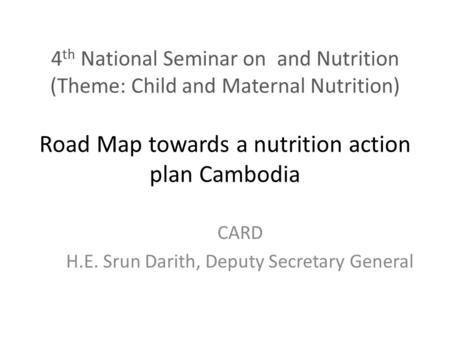 4 th National Seminar on and Nutrition (Theme: Child and Maternal Nutrition) Road Map towards a nutrition action plan Cambodia CARD H.E. Srun Darith, Deputy.