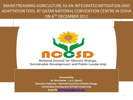 1 MAINSTREAMING AGRICULTURE AS AN INTEGRATED MITIGATION AND ADAPTATION TOOL AT QATAR NATIONAL CONVENTION CENTRE <strong>IN</strong> DOHA ON 6 TH DECEMBER 2012 Presented.