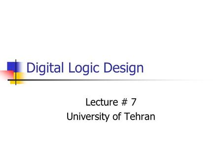 Digital Logic Design Lecture # 7 University of Tehran.