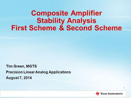 Composite Amplifier Stability Analysis First Scheme & Second Scheme Tim Green, MGTS Precision Linear Analog Applications August 7, 2014 1.