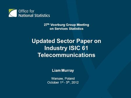 Updated Sector Paper on Industry ISIC 61 Telecommunications Liam Murray Warsaw, Poland October 1 st - 5 th, 2012 27 th Voorburg Group Meeting on Services.