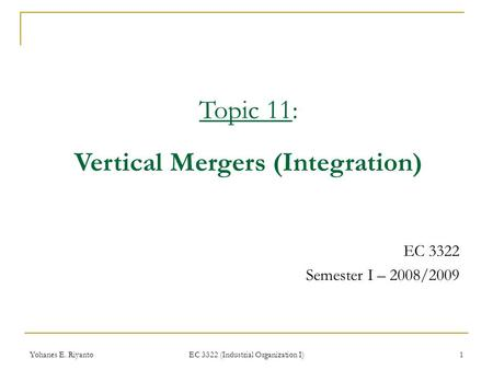 Yohanes E. Riyanto EC 3322 (Industrial Organization I) 1 EC 3322 Semester I – 2008/2009 Topic 11: Vertical Mergers (Integration)