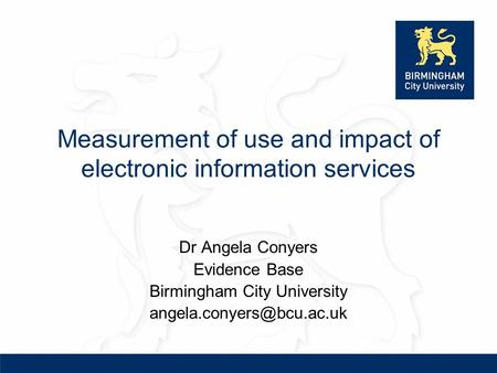 Measurement of use and impact of electronic information services Dr Angela Conyers Evidence Base Birmingham City University