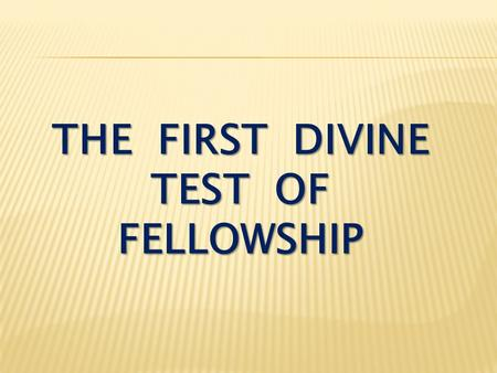 THE FIRST DIVINE TEST OF FELLOWSHIP. I John 2:7-8 Dear friends, I am not writing you a new command but an old one, which you have had since the beginning.
