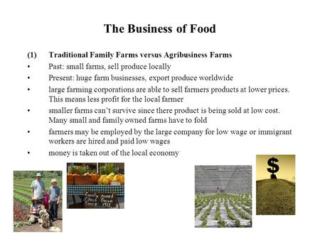 The Business of Food (1)Traditional Family Farms versus Agribusiness Farms Past: small farms, sell produce locally Present: huge farm businesses, export.