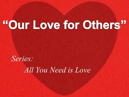 "Series: All You Need is Love. ""…Love your neighbor as yourself…"" (Mark 12:31 NKJV)"