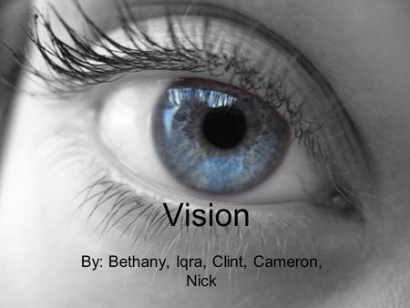 Vision By: Bethany, Iqra, Clint, Cameron, Nick. The Process Light enters eye through the cornea Then, it goes through the pupil which is surrounded by.