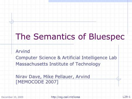 December 10, 2009 L29-1  The Semantics of Bluespec Arvind Computer Science & Artificial Intelligence Lab Massachusetts Institute.