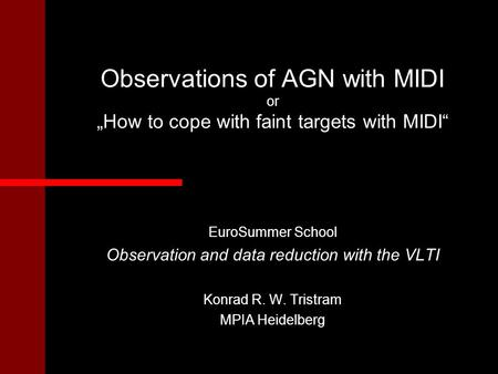 "Observations of AGN with MIDI or ""How to cope with faint targets with MIDI"" EuroSummer School Observation and data reduction with the VLTI Konrad R. W."