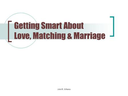 John R. Williams Getting Smart About Love, Matching & Marriage.