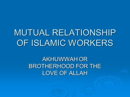MUTUAL RELATIONSHIP OF ISLAMIC WORKERS AKHUWWAH OR BROTHERHOOD FOR THE LOVE OF ALLAH.