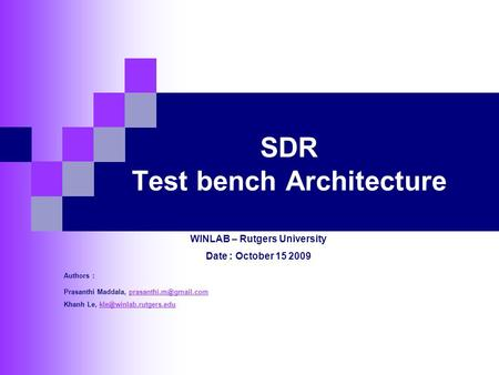 SDR Test bench Architecture WINLAB – Rutgers University Date : October 15 2009 Authors : Prasanthi Maddala,