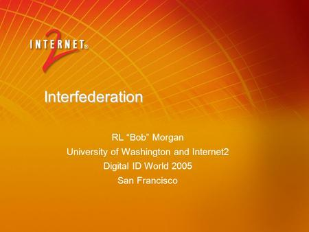 "Interfederation RL ""Bob"" Morgan University of Washington and Internet2 Digital ID World 2005 San Francisco."