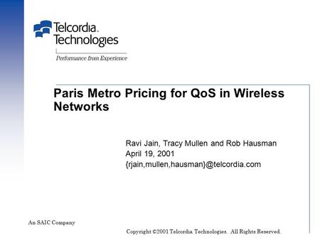 Paris Metro Pricing for QoS in Wireless Networks An SAIC Company Ravi Jain, Tracy Mullen and Rob Hausman April 19, 2001