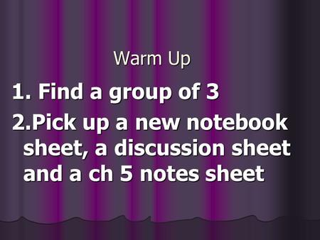 Warm Up 1. Find a group of 3 2.Pick up a new notebook sheet, a discussion sheet and a ch 5 notes sheet.