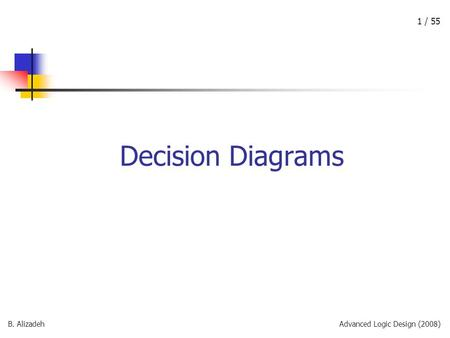 B. Alizadeh Advanced Logic Design (2008) 1 / 55 Decision Diagrams.
