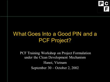 What Goes Into a Good PIN and a PCF Project? PCF Training Workshop on Project Formulation under the Clean Development Mechanism Hanoi, Vietnam September.