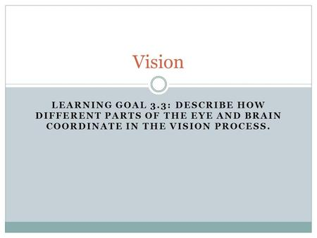 LEARNING GOAL 3.3: DESCRIBE HOW DIFFERENT PARTS OF THE EYE AND BRAIN COORDINATE IN THE VISION PROCESS. Vision.