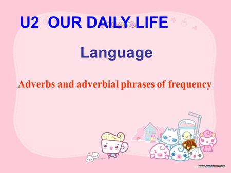 U2 OUR DAILY LIFE Language Adverbs and adverbial phrases of frequency.