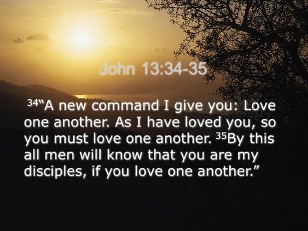 "34 ""A new command I give you: Love one another. As I have loved you, so you must love one another. 35 By this all men will know that you are my disciples,"