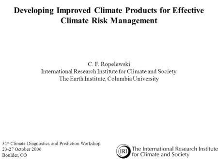 Developing Improved Climate Products for Effective Climate Risk Management C. F. Ropelewski International Research Institute for Climate and Society The.