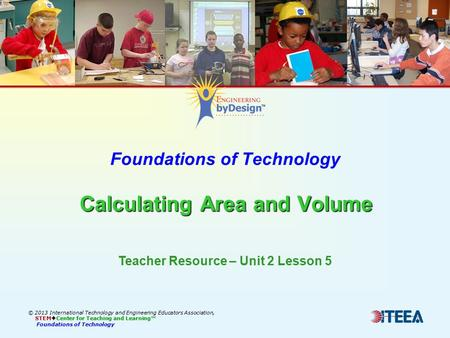Calculating Area and Volume Foundations of Technology Calculating Area and Volume © 2013 International Technology and Engineering Educators Association,