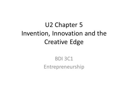 U2 Chapter 5 Invention, Innovation and the Creative Edge BDI 3C1 Entrepreneurship.