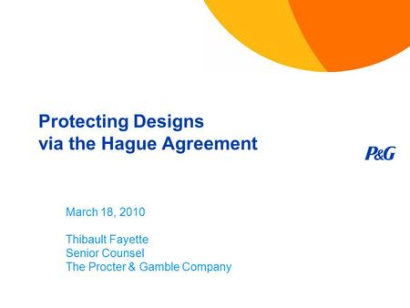 Protecting Designs via the Hague Agreement March 18, 2010 Thibault Fayette Senior Counsel The Procter & Gamble Company.