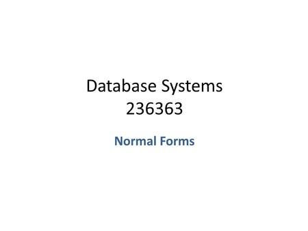 Database Systems 236363 Normal Forms. Decomposition Suppose we have a relation R[U] with a schema U={A 1,…,A n } – A decomposition of U is a set of schemas.