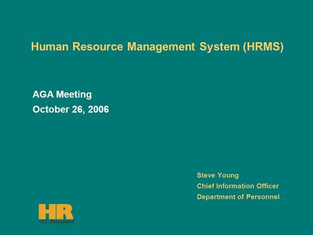 <strong>Human</strong> <strong>Resource</strong> <strong>Management</strong> <strong>System</strong> (HRMS) Steve Young Chief Information Officer Department of Personnel AGA Meeting October 26, 2006.