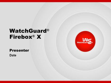 WatchGuard ® Firebox ® X Presenter Date. The Security You Really Need WebBlocker FW/VPN SpamScreen Authentication Model Upgrades Intrusion Prevention.