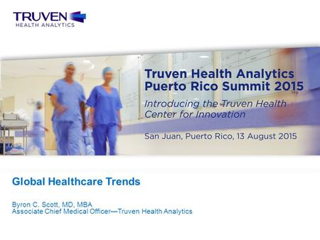 Confidential — For Internal Use Only 1 Truven Health Analytics Puerto Rico Summit 2015 Byron C. Scott, MD, MBA Associate Chief Medical Officer—Truven Health.