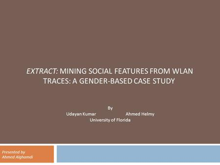 EXTRACT: MINING SOCIAL FEATURES FROM WLAN TRACES: A GENDER-BASED CASE STUDY By Udayan Kumar Ahmed Helmy University of Florida Presented by Ahmed Alghamdi.