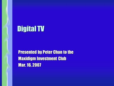 Digital TV Presented by Peter Chan to the Maxidigm Investment Club Mar. 16, 2007.