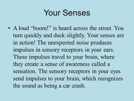 "Your Senses A loud ""boom!"" is heard across the street. You turn quickly and duck slightly. Your senses are in action! The unexpected noise produces impulses."