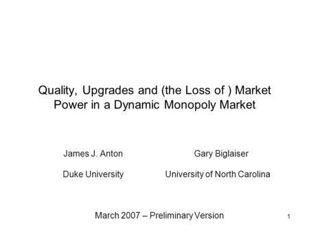 1 Quality, Upgrades and (the Loss of ) Market Power in a Dynamic Monopoly Market James J. Anton Gary Biglaiser Duke University University of North Carolina.