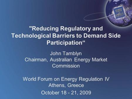 World Forum on Energy Regulation IV Athens, Greece October 18 - 21, 2009 Reducing Regulatory and Technological Barriers to Demand Side Participation""